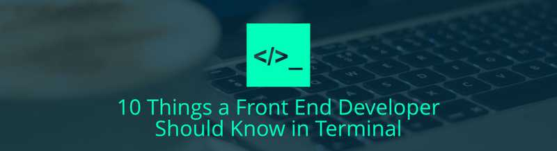 10 Things a Front End Developer Should Know in Terminal